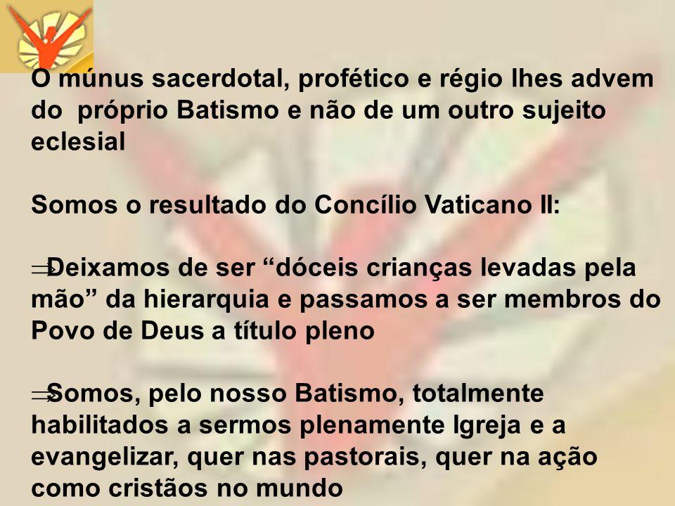 O múnus sacerdotal, profético e régio lhes advem do próprio Batismo e não de um outro sujeito eclesial Somos o resultado do Concílio Vaticano II: Deix