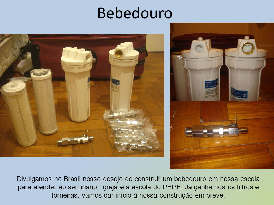 Bebedouro Divulgamos no Brasil nosso desejo de construir um bebedouro em nossa escola para atender ao seminário, igreja e a escola do PEPE. Já ganhamo