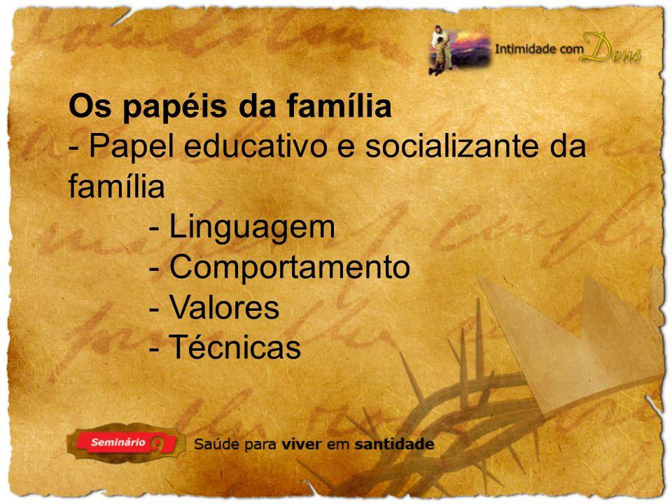 Os papéis da família - Papel educativo e socializante da família - Linguagem - Comportamento - Valores - Técnicas