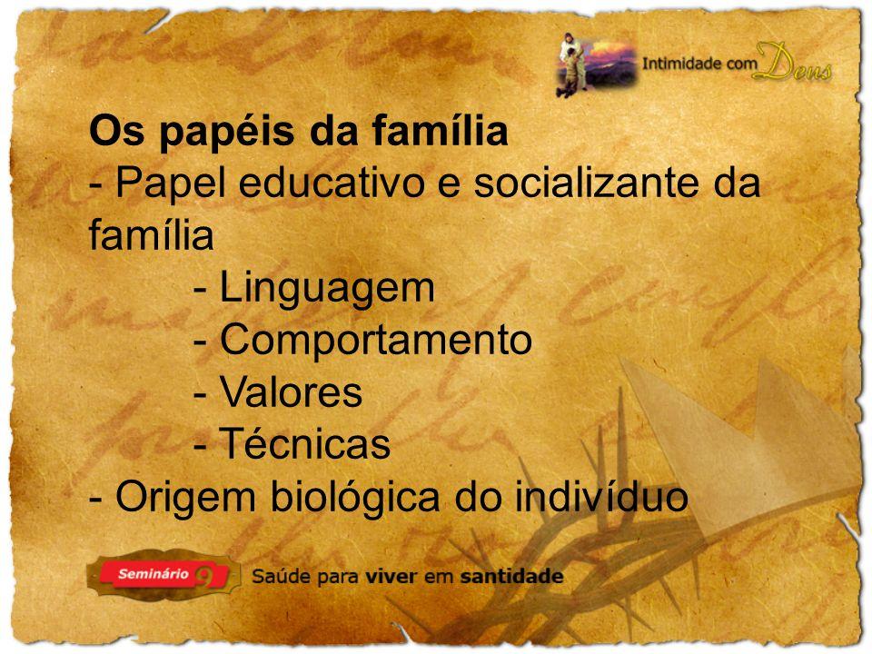 Os papéis da família - Papel educativo e socializante da família - Linguagem - Comportamento - Valores - Técnicas - Origem biológica do indivíduo