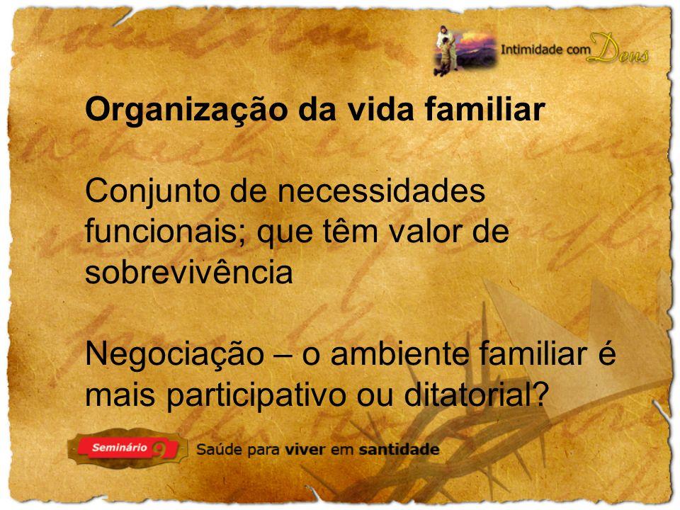 Organização da vida familiar Conjunto de necessidades funcionais; que têm valor de sobrevivência Negociação – o ambiente familiar é mais participativo ou ditatorial?