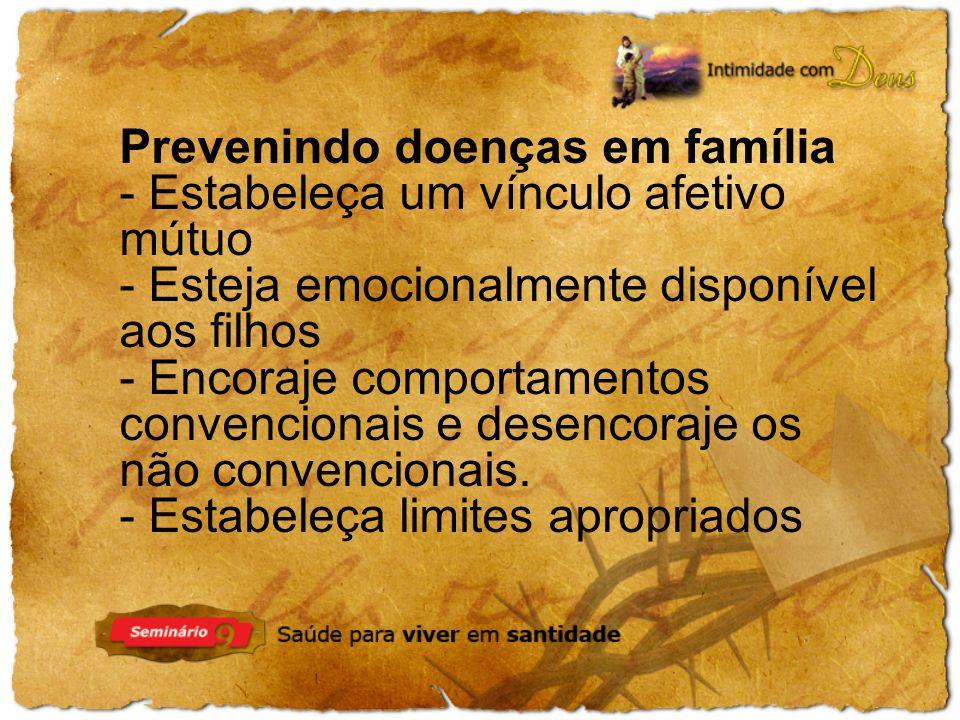 Prevenindo doenças em família - Estabeleça um vínculo afetivo mútuo - Esteja emocionalmente disponível aos filhos - Encoraje comportamentos convencionais e desencoraje os não convencionais.