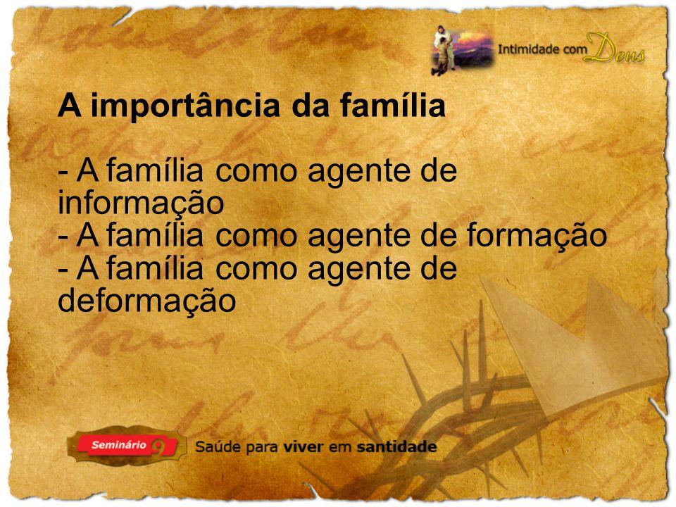 A importância da família - A família como agente de informação - A família como agente de formação - A família como agente de deformação