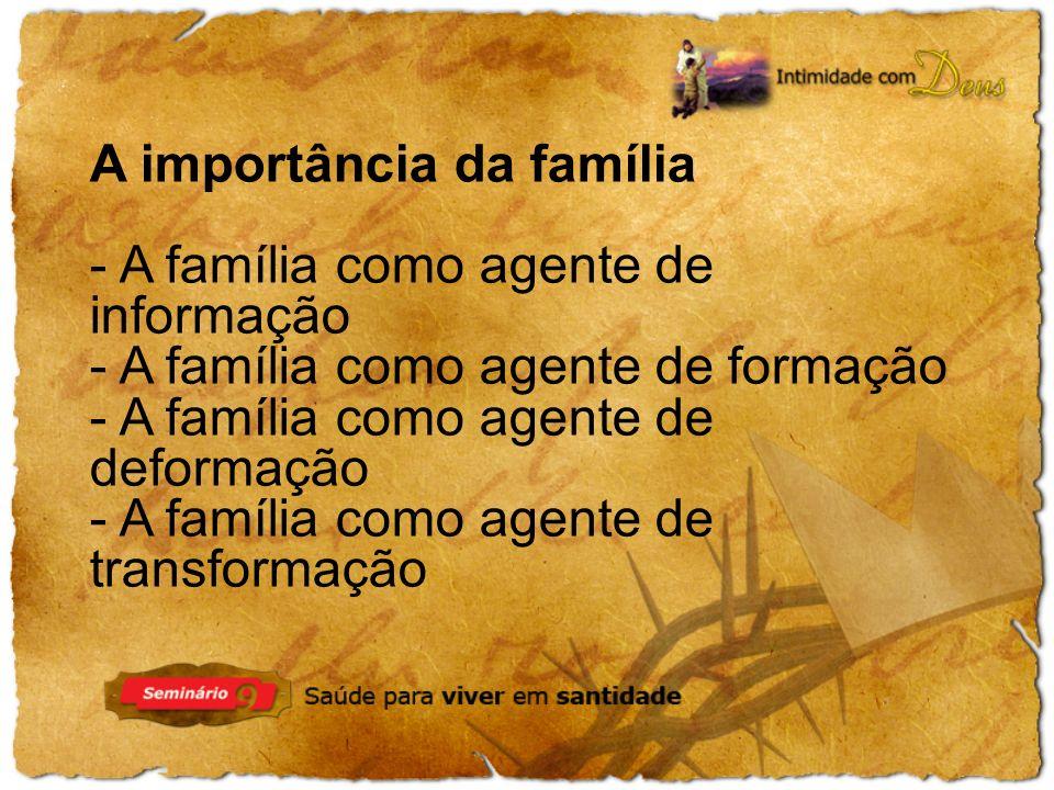 A importância da família - A família como agente de informação - A família como agente de formação - A família como agente de deformação - A família como agente de transformação