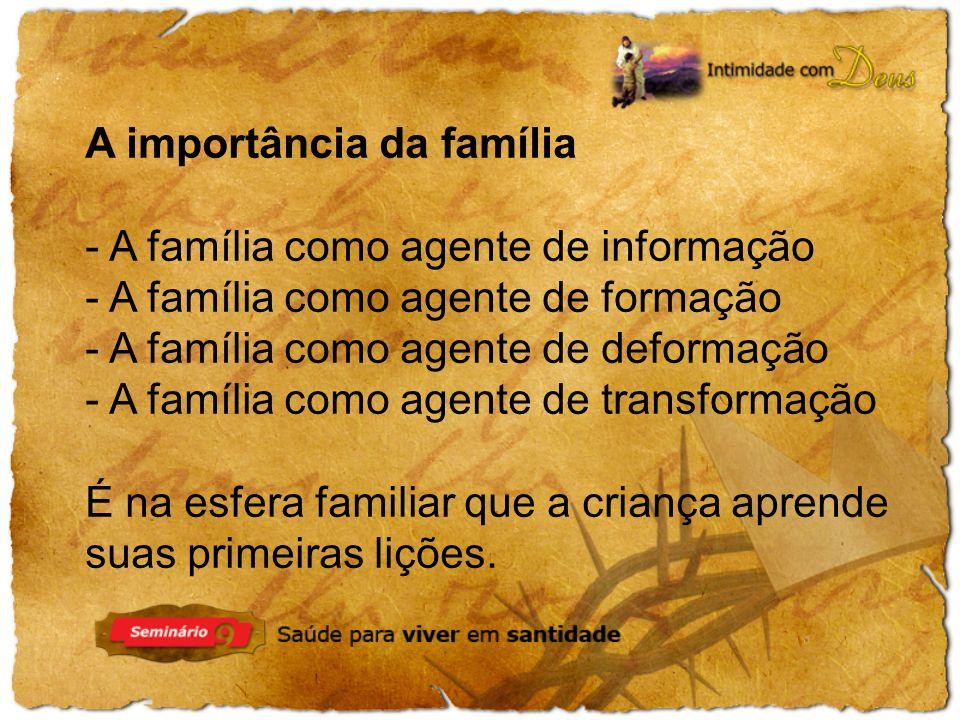 A importância da família - A família como agente de informação - A família como agente de formação - A família como agente de deformação - A família como agente de transformação É na esfera familiar que a criança aprende suas primeiras lições.