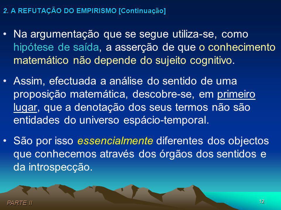 12 2. A REFUTAÇÃO DO EMPIRISMO [Continuação] PARTE II Na argumentação que se segue utiliza-se, como hipótese de saída, a asserção de que o conheciment