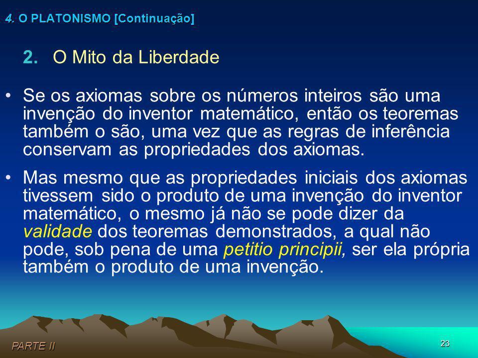 23 2.O Mito da Liberdade Se os axiomas sobre os números inteiros são uma invenção do inventor matemático, então os teoremas também o são, uma vez que