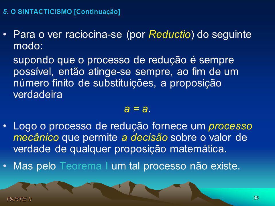 35 Para o ver raciocina-se (por Reductio) do seguinte modo: supondo que o processo de redução é sempre possível, então atinge-se sempre, ao fim de um