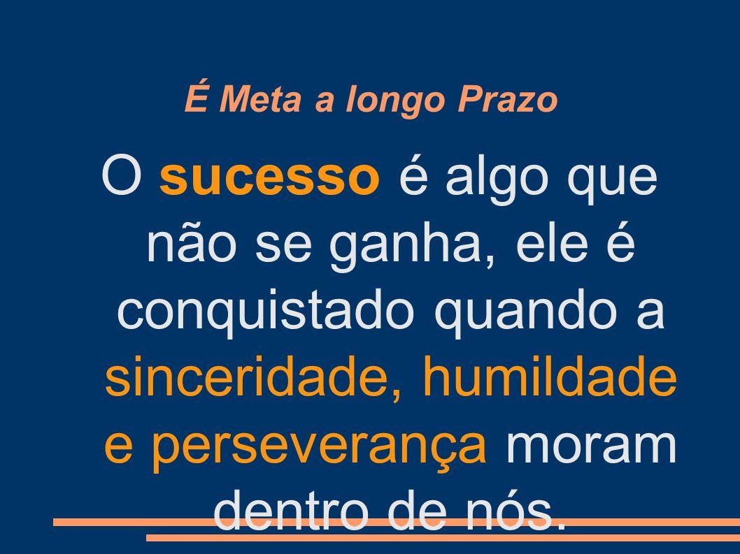 É Meta a longo Prazo O sucesso é algo que não se ganha, ele é conquistado quando a sinceridade, humildade e perseverança moram dentro de nós.