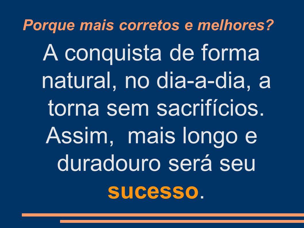 Porque mais corretos e melhores? A conquista de forma natural, no dia-a-dia, a torna sem sacrifícios. Assim, mais longo e duradouro será seu sucesso.