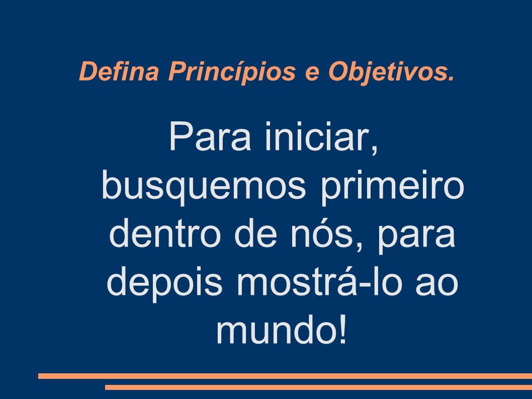 Defina Princípios e Objetivos. Para iniciar, busquemos primeiro dentro de nós, para depois mostrá-lo ao mundo!