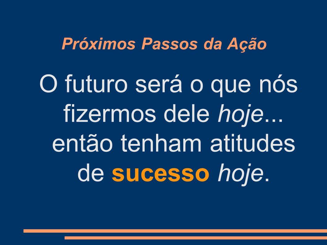 Próximos Passos da Ação O futuro será o que nós fizermos dele hoje... então tenham atitudes de sucesso hoje.