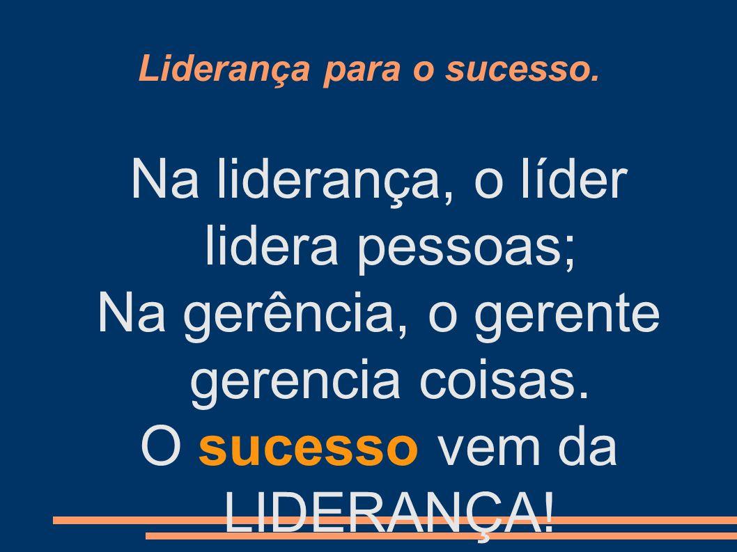 Liderança para o sucesso. Na liderança, o líder lidera pessoas; Na gerência, o gerente gerencia coisas. O sucesso vem da LIDERANÇA!