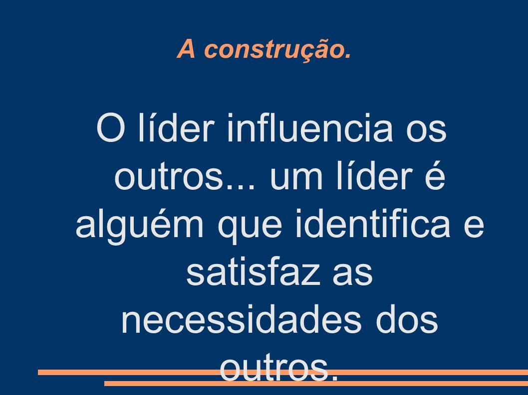 A construção. O líder influencia os outros... um líder é alguém que identifica e satisfaz as necessidades dos outros.