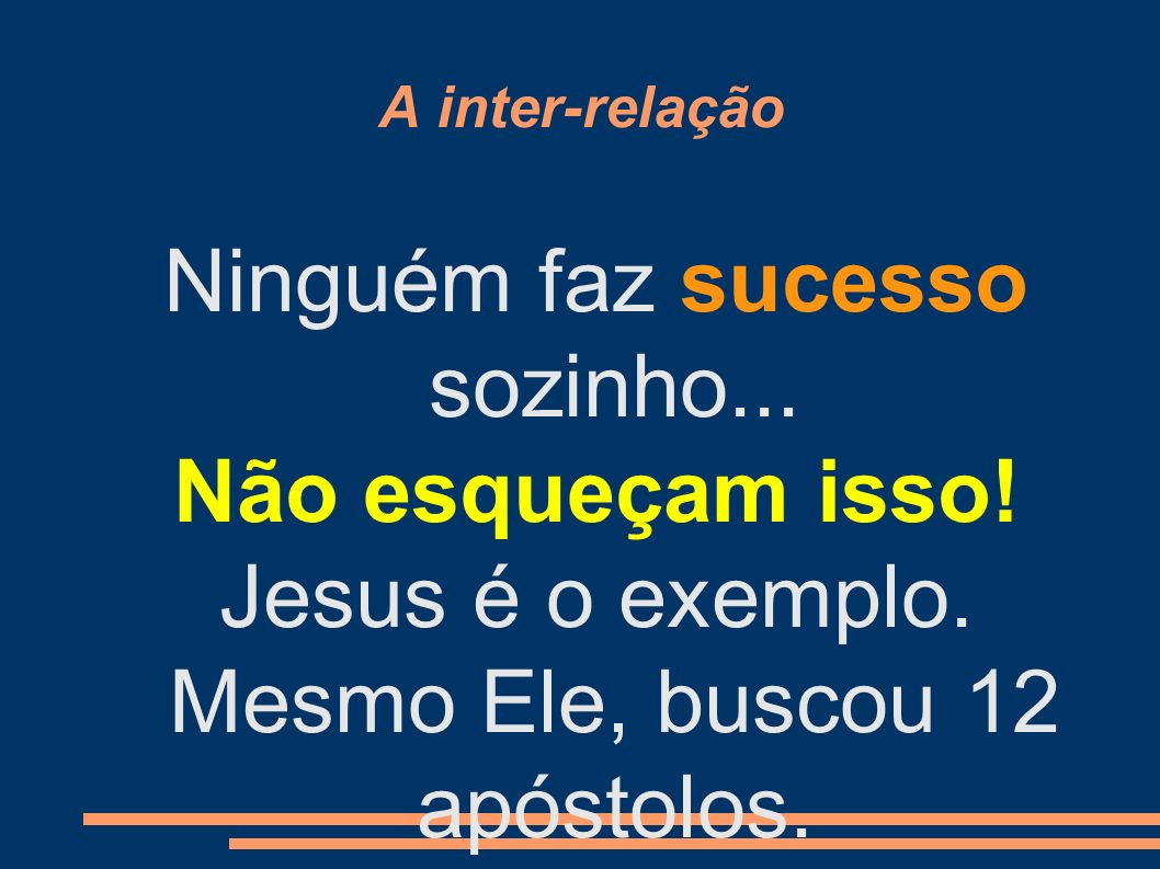 A inter-relação Ninguém faz sucesso sozinho... Não esqueçam isso! Jesus é o exemplo. Mesmo Ele, buscou 12 apóstolos.