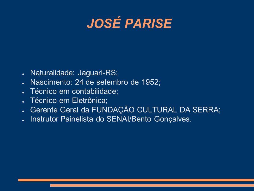 JOSÉ PARISE Naturalidade: Jaguari-RS; Nascimento: 24 de setembro de 1952; Técnico em contabilidade; Técnico em Eletrônica; Gerente Geral da FUNDAÇÃO C