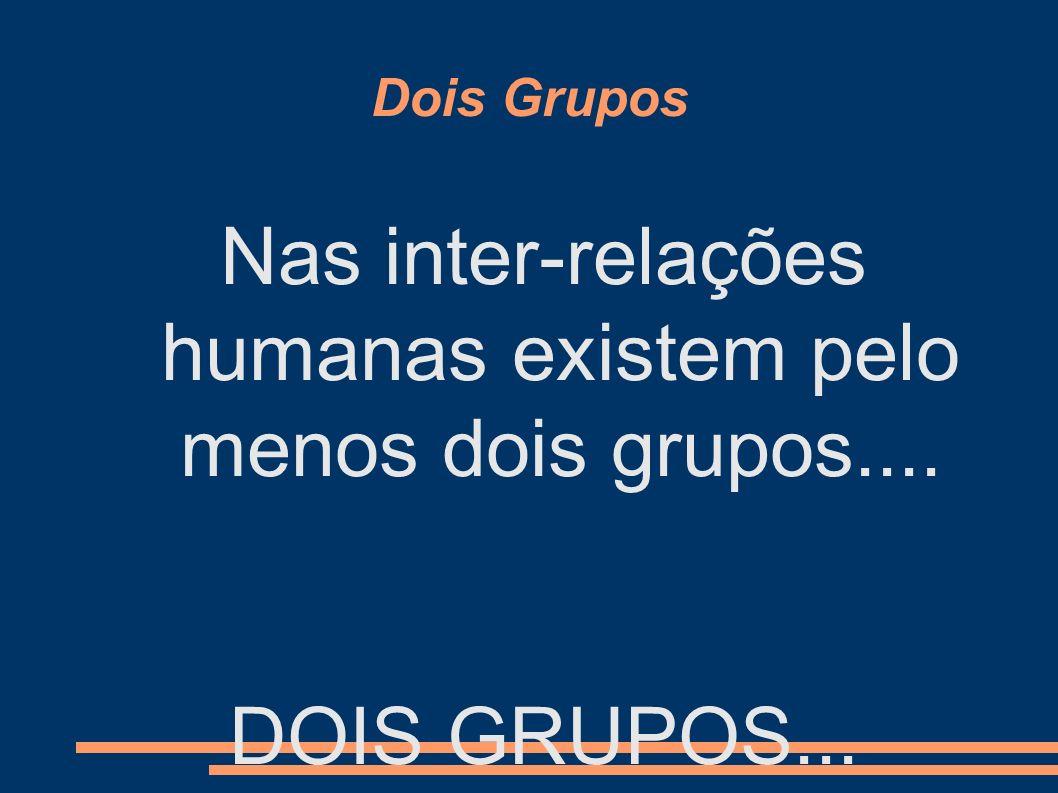 Dois Grupos Nas inter-relações humanas existem pelo menos dois grupos.... DOIS GRUPOS...