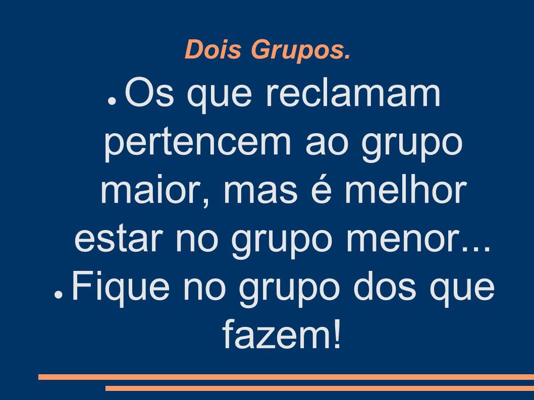 Dois Grupos. Os que reclamam pertencem ao grupo maior, mas é melhor estar no grupo menor... Fique no grupo dos que fazem!