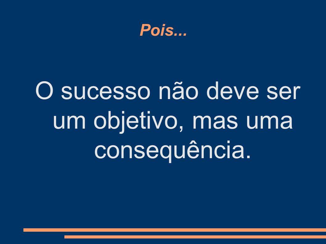 Pois... O sucesso não deve ser um objetivo, mas uma consequência.