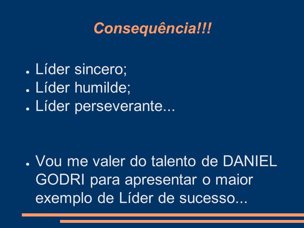 Consequência!!! Líder sincero; Líder humilde; Líder perseverante... Vou me valer do talento de DANIEL GODRI para apresentar o maior exemplo de Líder d