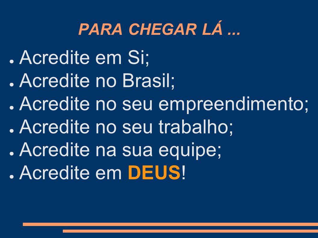PARA CHEGAR LÁ... Acredite em Si; Acredite no Brasil; Acredite no seu empreendimento; Acredite no seu trabalho; Acredite na sua equipe; Acredite em DE