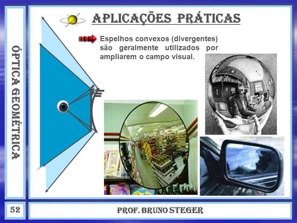 ÓPTICA GEOMÉTRICA Prof. Bruno Steger 52 APLICAÇÕES PRÁTICAS Espelhos convexos (divergentes) são geralmente utilizados por ampliarem o campo visual.