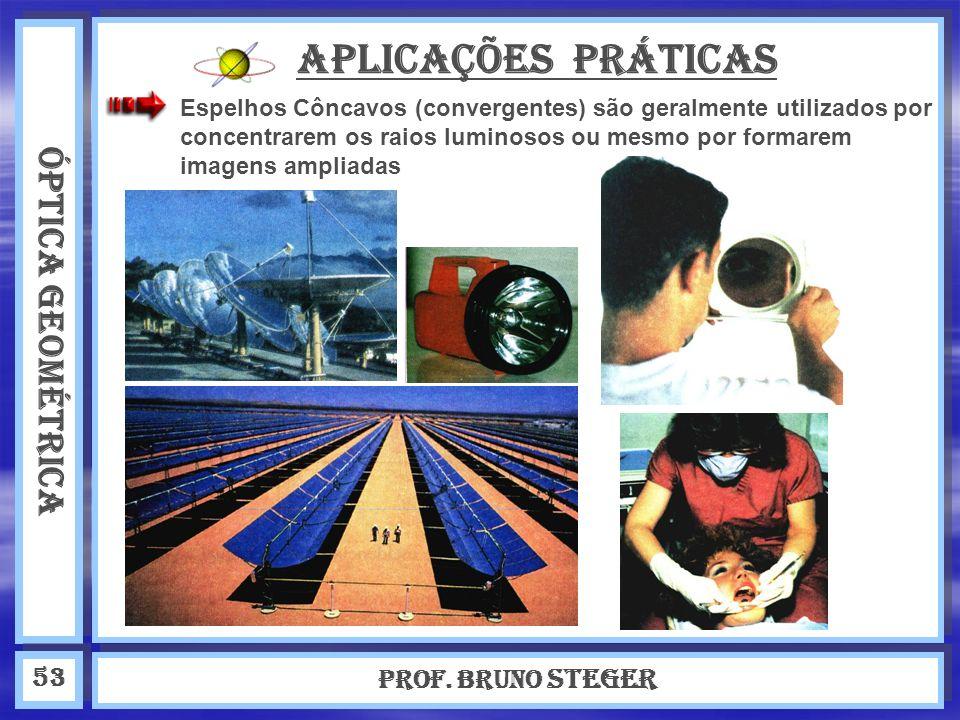 ÓPTICA GEOMÉTRICA Prof. Bruno Steger 53 APLICAÇÕES PRÁTICAS Espelhos Côncavos (convergentes) são geralmente utilizados por concentrarem os raios lumin