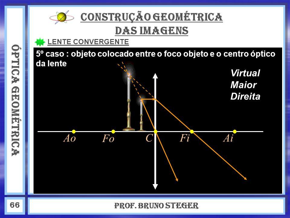 ÓPTICA GEOMÉTRICA Prof. Bruno Steger 66 CONSTRUÇÃO GEOMÉTRICA DAS IMAGENS LENTE CONVERGENTE 5º caso : objeto colocado entre o foco objeto e o centro ó