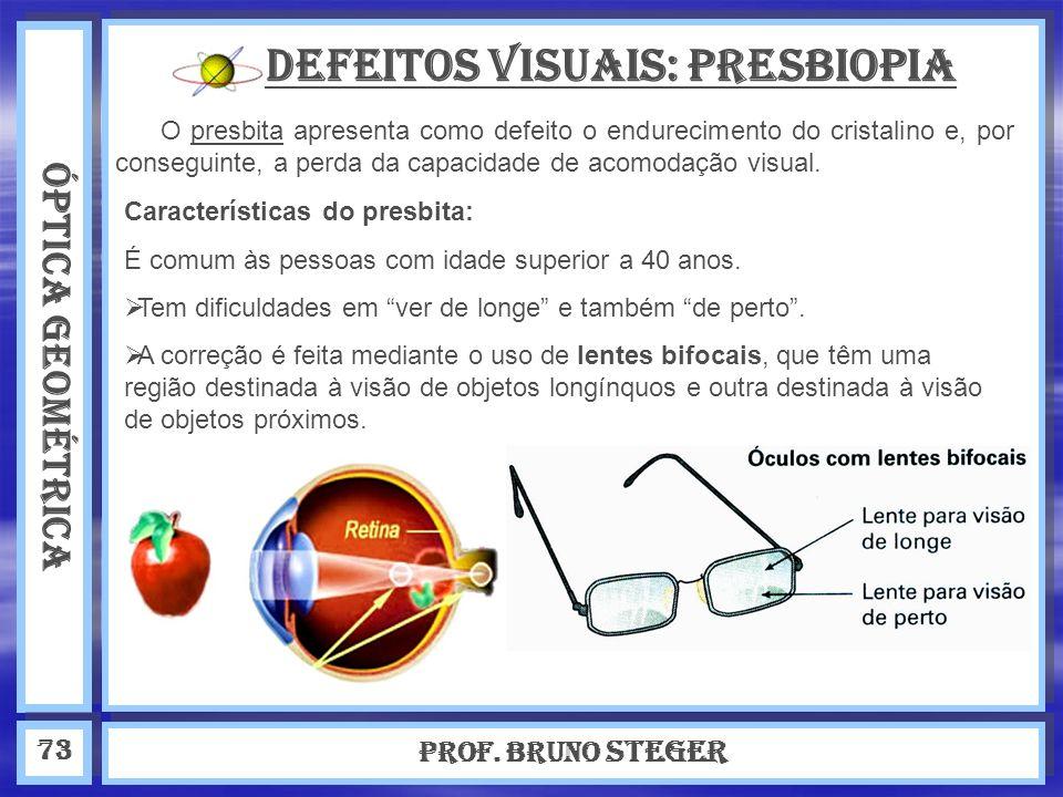 ÓPTICA GEOMÉTRICA Prof. Bruno Steger 73 Defeitos visuais: Presbiopia O presbita apresenta como defeito o endurecimento do cristalino e, por conseguint