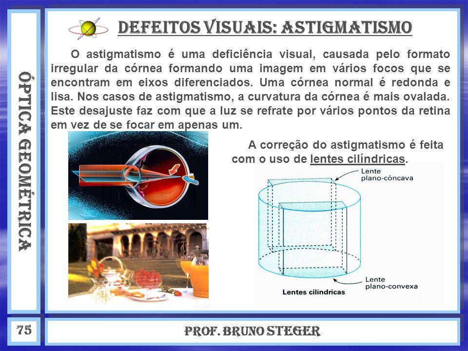 ÓPTICA GEOMÉTRICA Prof. Bruno Steger 75 Defeitos visuais: Astigmatismo O astigmatismo é uma deficiência visual, causada pelo formato irregular da córn