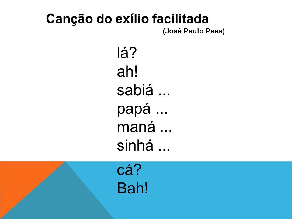 Canção do exílio facilitada (José Paulo Paes) lá? ah! sabiá... papá... maná... sinhá... cá? Bah!