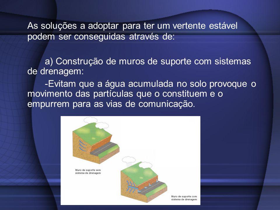 As soluções a adoptar para ter um vertente estável podem ser conseguidas através de: a) Construção de muros de suporte com sistemas de drenagem: -Evit