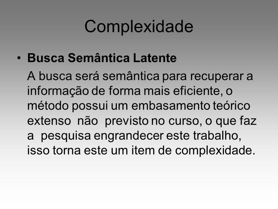Complexidade Busca Semântica Latente A busca será semântica para recuperar a informação de forma mais eficiente, o método possui um embasamento teóric