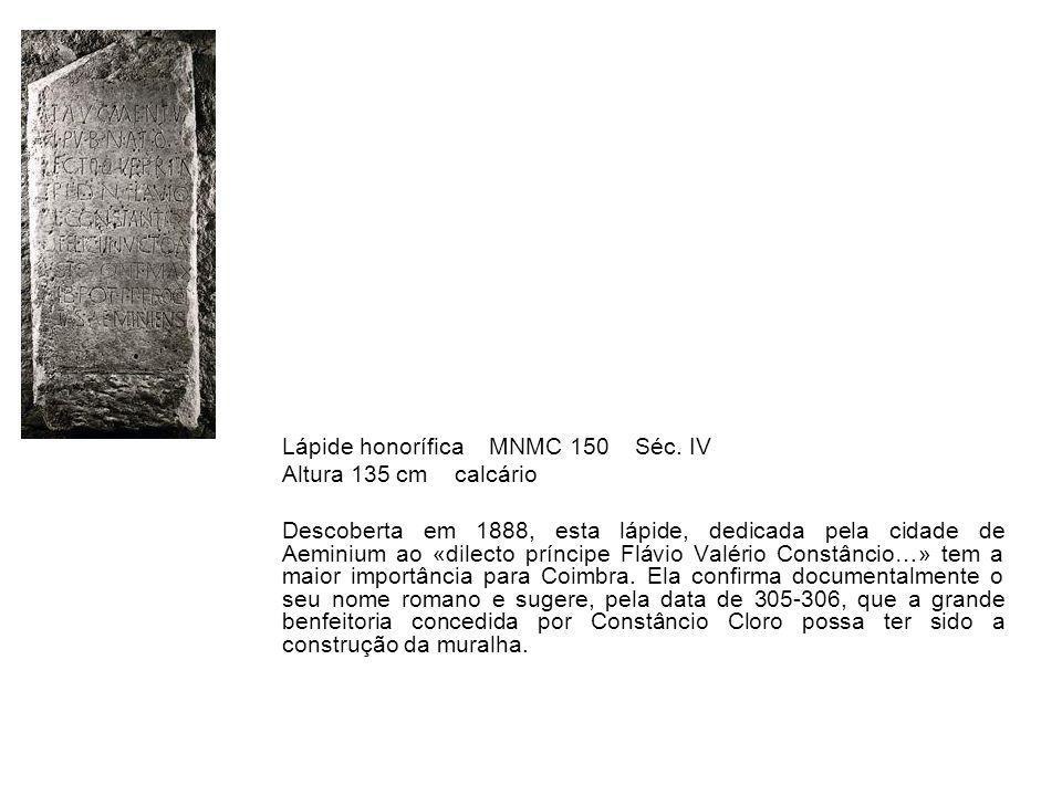 Lápide honorífica MNMC 150 Séc. IV Altura 135 cm calcário Descoberta em 1888, esta lápide, dedicada pela cidade de Aeminium ao «dilecto príncipe Flávi