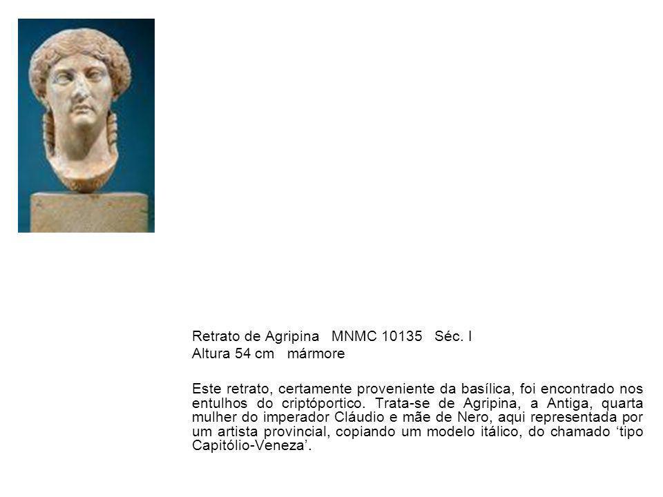 Retrato de Agripina MNMC 10135 Séc. I Altura 54 cm mármore Este retrato, certamente proveniente da basílica, foi encontrado nos entulhos do criptóport
