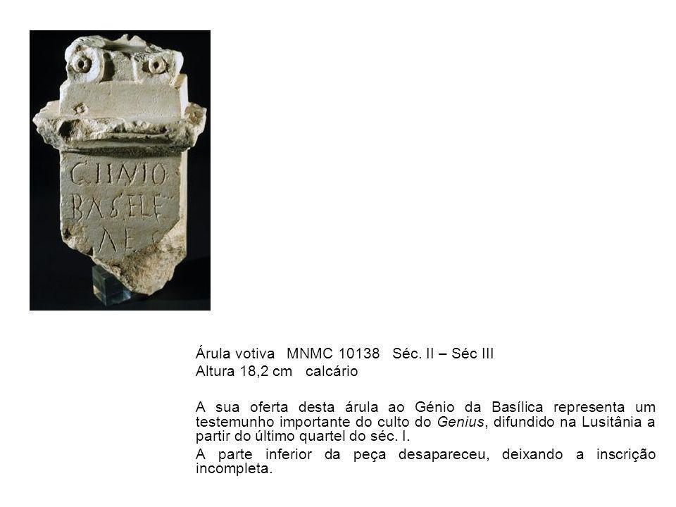 Árula votiva MNMC 10138 Séc. II – Séc III Altura 18,2 cm calcário A sua oferta desta árula ao Génio da Basílica representa um testemunho importante do