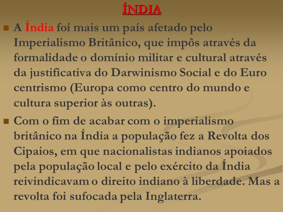 ÍNDIA A Índia foi mais um país afetado pelo Imperialismo Britânico, que impôs através da formalidade o domínio militar e cultural através da justifica