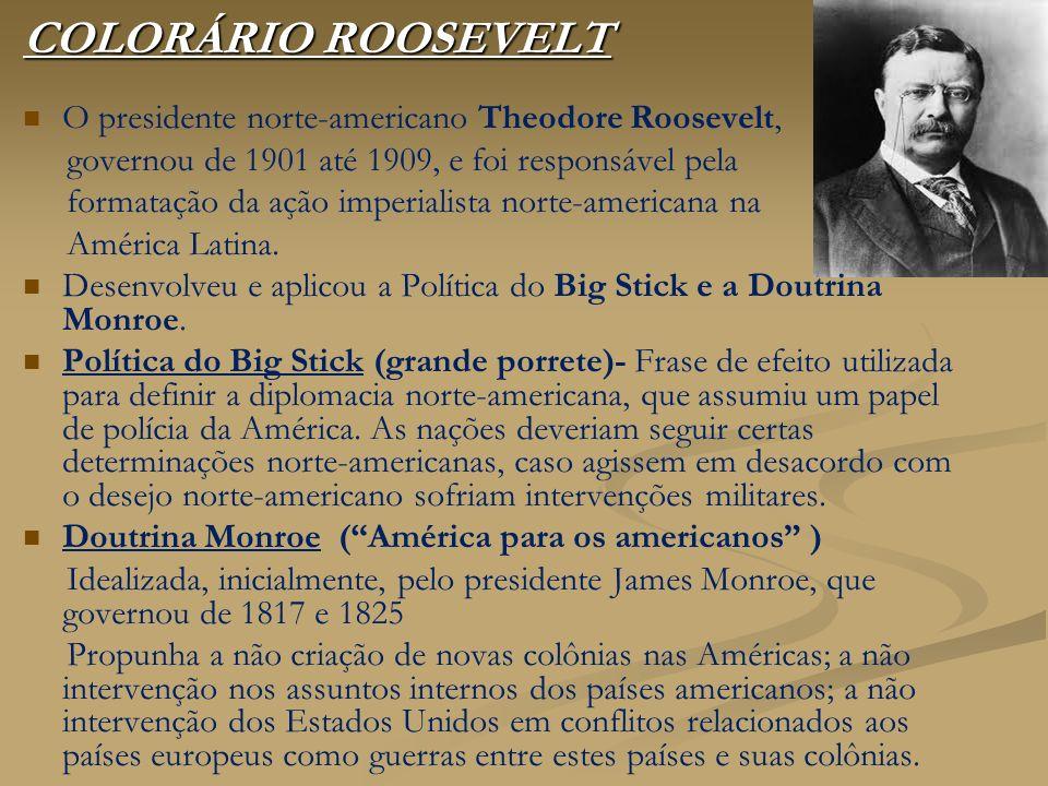 COLORÁRIO ROOSEVELT O presidente norte-americano Theodore Roosevelt, governou de 1901 até 1909, e foi responsável pela formatação da ação imperialista