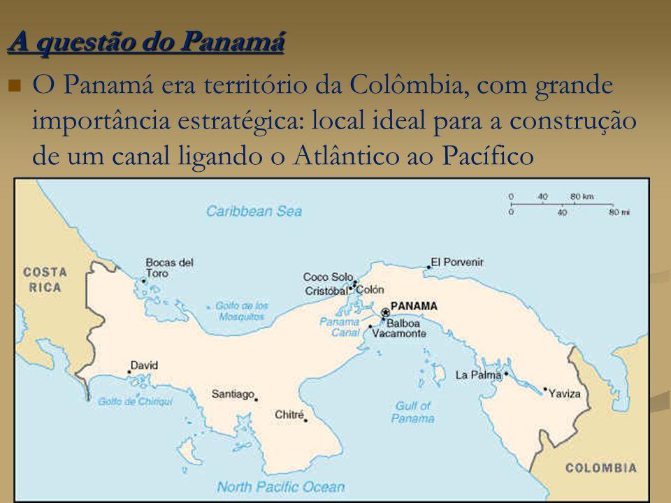 A questão do Panamá O Panamá era território da Colômbia, com grande importância estratégica: local ideal para a construção de um canal ligando o Atlân