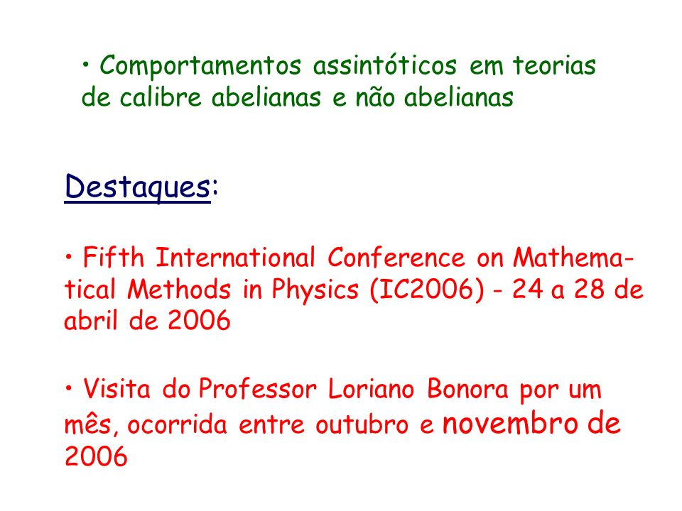 Comportamentos assintóticos em teorias de calibre abelianas e não abelianas Destaques: Fifth International Conference on Mathema- tical Methods in Physics (IC2006) - 24 a 28 de abril de 2006 Visita do Professor Loriano Bonora por um mês, ocorrida entre outubro e novembro de 2006