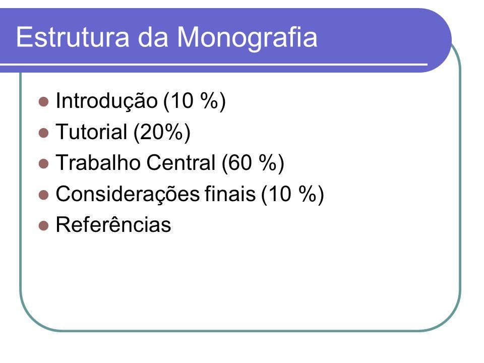 Estrutura da Monografia Introdução (10 %) Tutorial (20%) Trabalho Central (60 %) Considerações finais (10 %) Referências