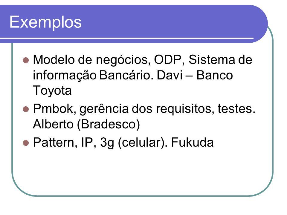 Exemplos Modelo de negócios, ODP, Sistema de informação Bancário. Davi – Banco Toyota Pmbok, gerência dos requisitos, testes. Alberto (Bradesco) Patte