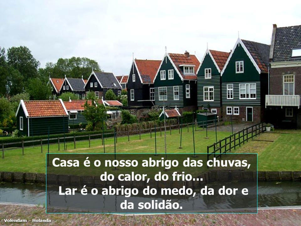 Casa é o nosso abrigo das chuvas, do calor, do frio... Lar é o abrigo do medo, da dor e da solidão. Volendam - Holanda