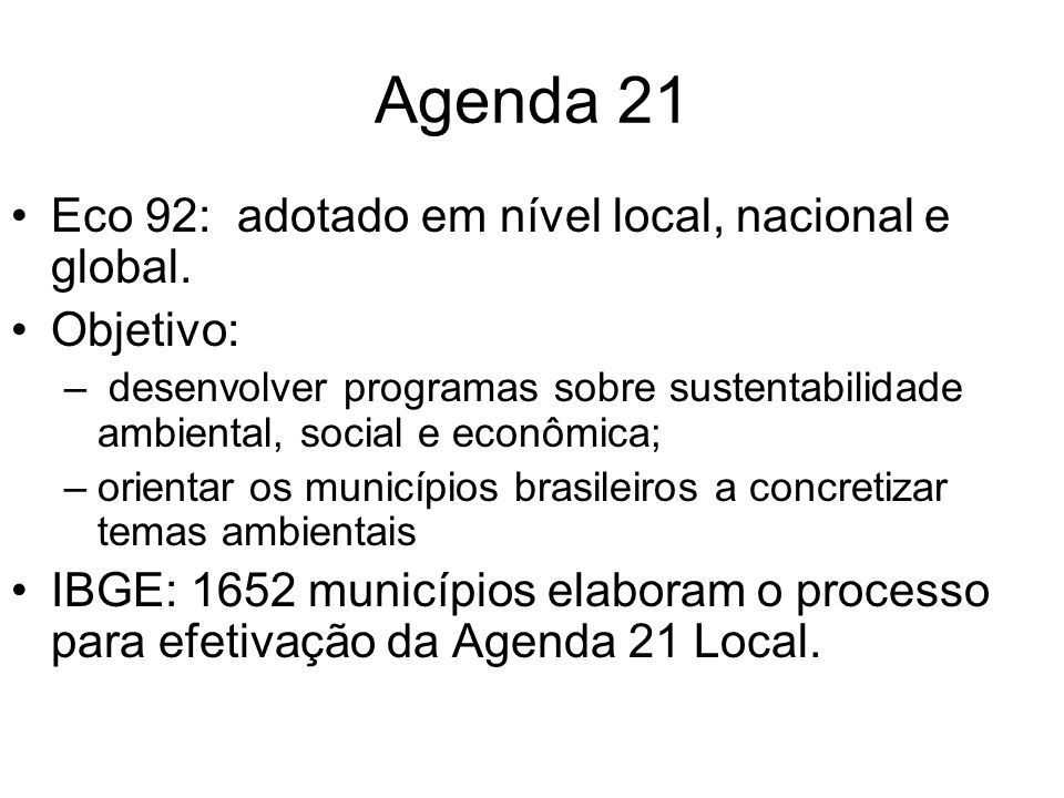 Agenda 21 Eco 92: adotado em nível local, nacional e global. Objetivo: – desenvolver programas sobre sustentabilidade ambiental, social e econômica; –