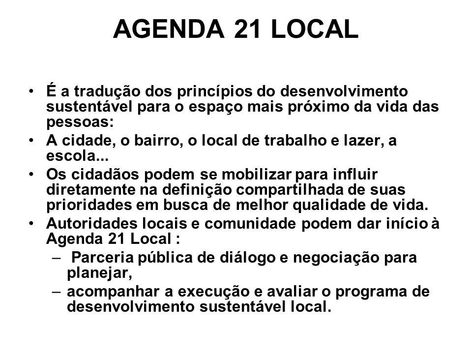 AGENDA 21 LOCAL É a tradução dos princípios do desenvolvimento sustentável para o espaço mais próximo da vida das pessoas: A cidade, o bairro, o local