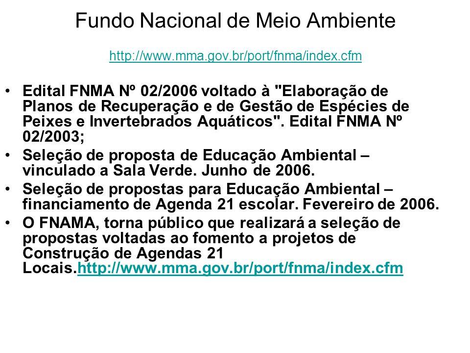 Fundo Nacional de Meio Ambiente http://www.mma.gov.br/port/fnma/index.cfm http://www.mma.gov.br/port/fnma/index.cfm Edital FNMA Nº 02/2006 voltado à