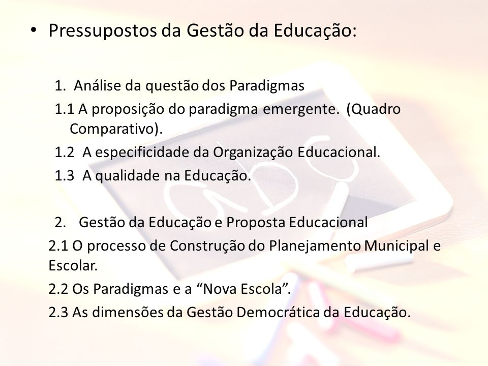 Pressupostos da Gestão da Educação: 1. Análise da questão dos Paradigmas 1.1 A proposição do paradigma emergente. (Quadro Comparativo). 1.2 A especifi