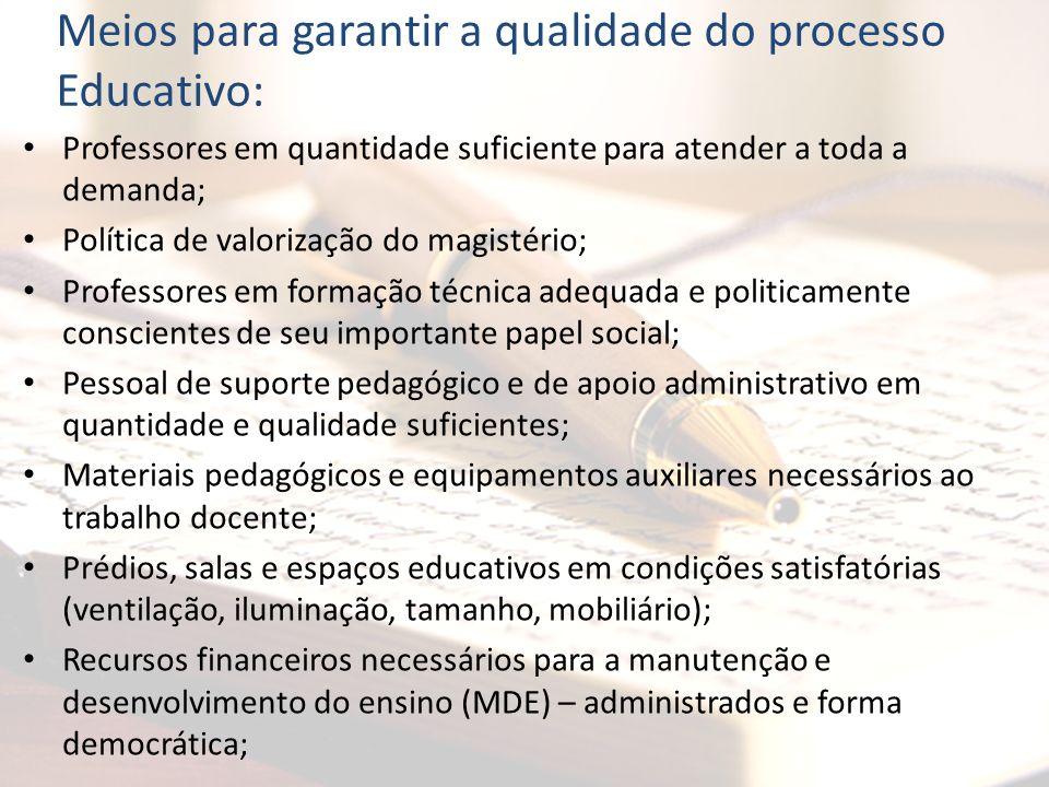 Meios para garantir a qualidade do processo Educativo: Professores em quantidade suficiente para atender a toda a demanda; Política de valorização do