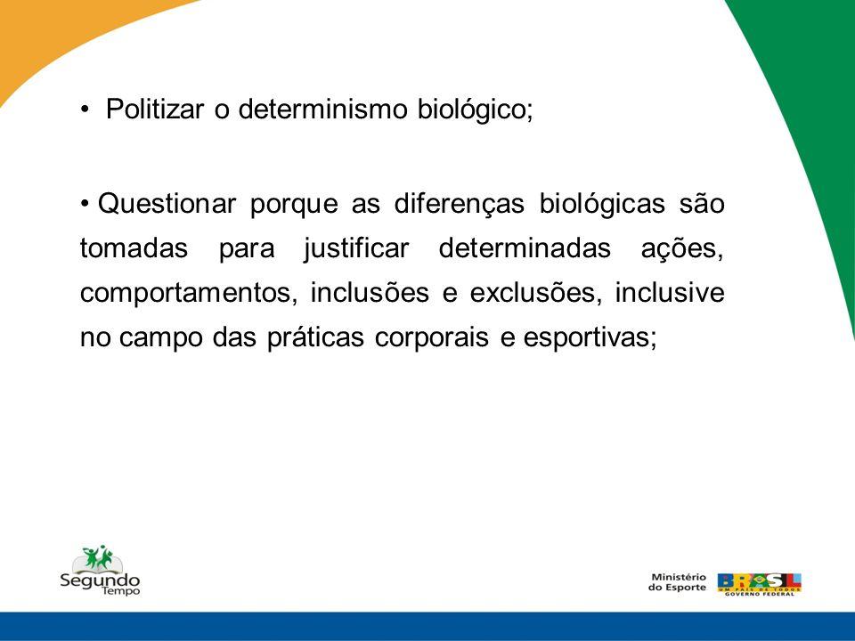Politizar o determinismo biológico; Questionar porque as diferenças biológicas são tomadas para justificar determinadas ações, comportamentos, inclusõ
