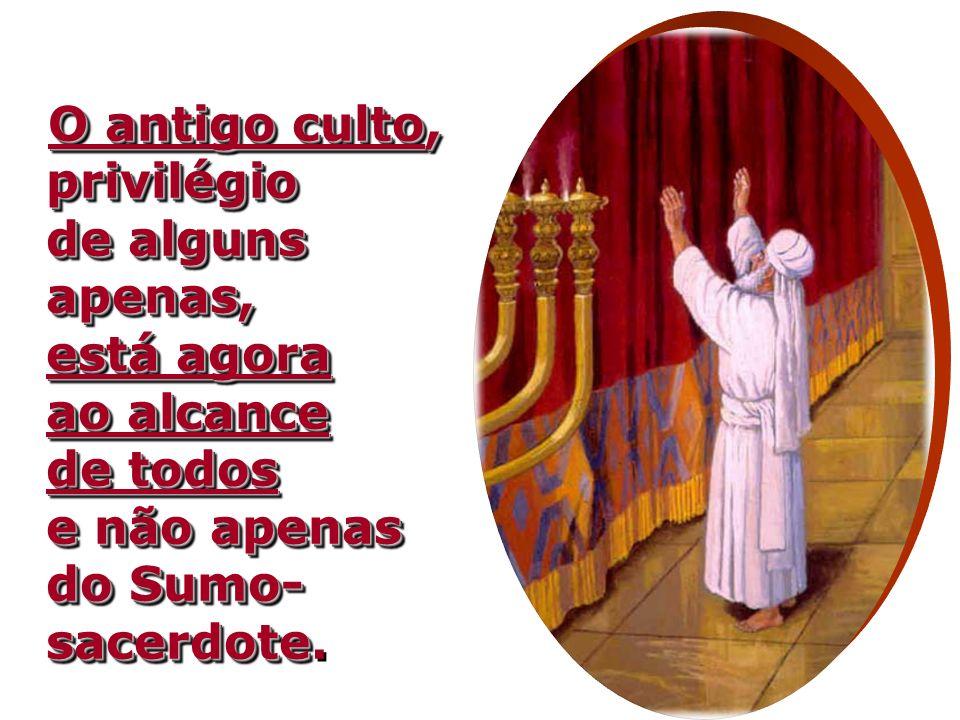 O antigo culto, privilégio de alguns apenas, está agora ao alcance de todos e não apenas do Sumo- sacerdote O antigo culto, privilégio de alguns apenas, está agora ao alcance de todos e não apenas do Sumo- sacerdote.